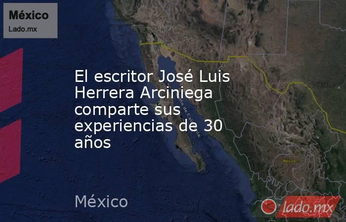 El escritor José Luis Herrera Arciniega comparte sus experiencias de 30 años. Noticias en tiempo real