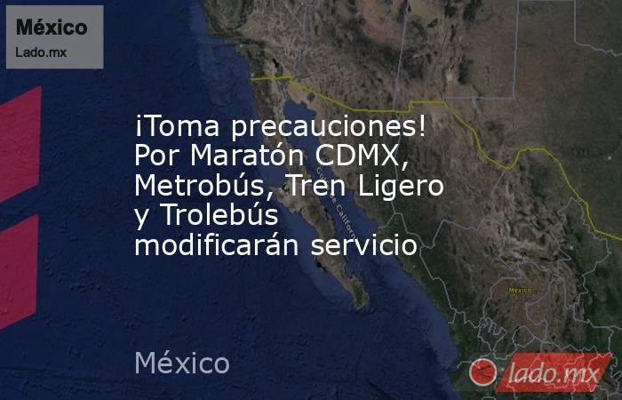 ¡Toma precauciones! Por Maratón CDMX, Metrobús, Tren Ligero y Trolebús modificarán servicio. Noticias en tiempo real