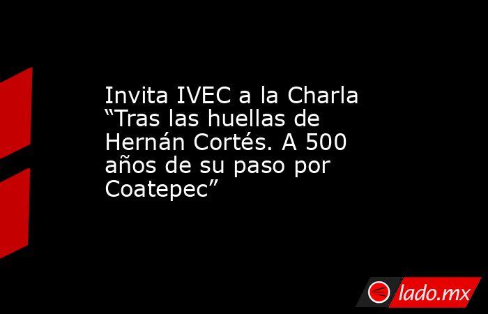 """Invita IVEC a la Charla """"Tras las huellas de Hernán Cortés. A 500 años de su paso por Coatepec"""". Noticias en tiempo real"""