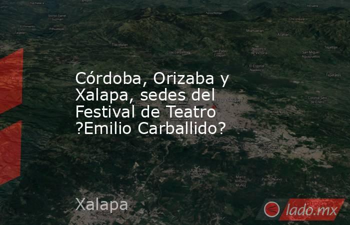 Córdoba, Orizaba y Xalapa, sedes del Festival de Teatro ?Emilio Carballido?. Noticias en tiempo real