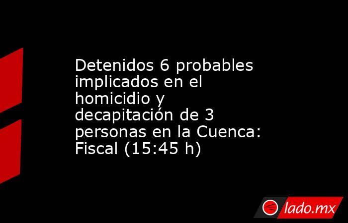 Detenidos 6 probables implicados en el homicidio y decapitación de 3 personas en la Cuenca: Fiscal (15:45 h). Noticias en tiempo real