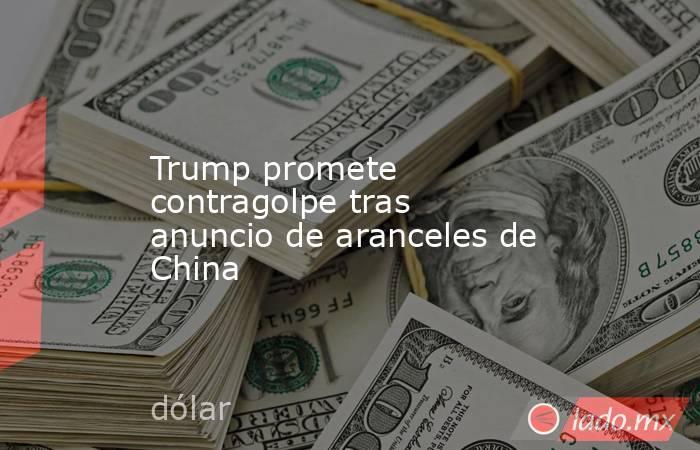Trump promete contragolpe tras anuncio de aranceles de China. Noticias en tiempo real