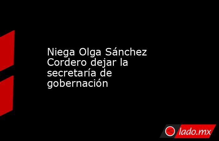 Niega Olga Sánchez Cordero dejar la secretaría de gobernación. Noticias en tiempo real