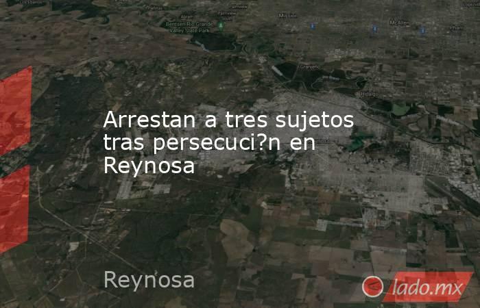 Arrestan a tres sujetos tras persecuci?n en Reynosa. Noticias en tiempo real