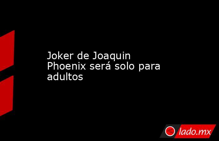 Joker de Joaquin Phoenix será solo para adultos. Noticias en tiempo real