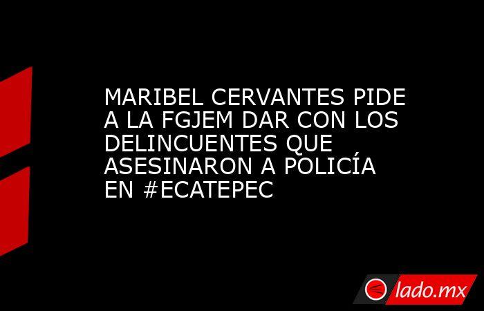 MARIBEL CERVANTES PIDE A LA FGJEM DAR CON LOS DELINCUENTES QUE ASESINARON A POLICÍA EN #ECATEPEC. Noticias en tiempo real