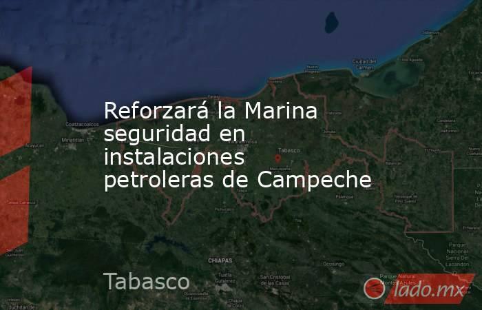 Reforzará la Marina seguridad en instalaciones petroleras de Campeche. Noticias en tiempo real