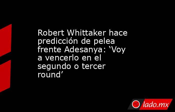 Robert Whittaker hace predicción de pelea frente Adesanya: 'Voy a vencerlo en el segundo o tercer round'. Noticias en tiempo real