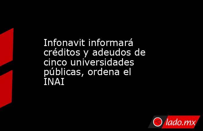 Infonavit informará créditos y adeudos de cinco universidades públicas, ordena el INAI. Noticias en tiempo real