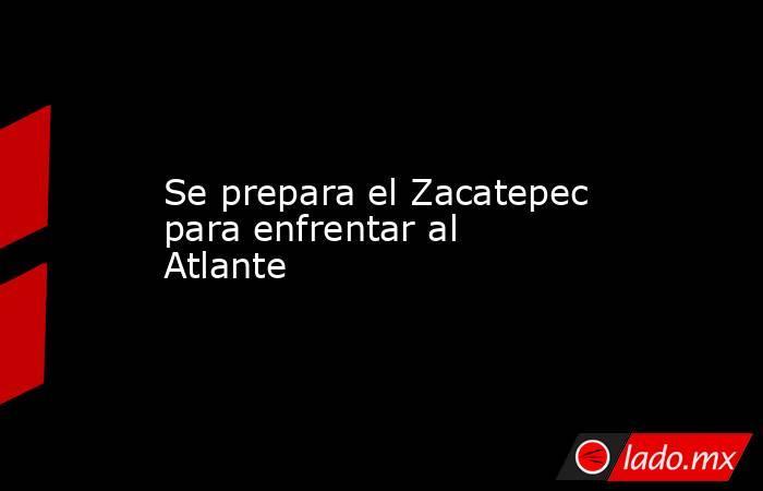 Se prepara el Zacatepec para enfrentar al Atlante. Noticias en tiempo real