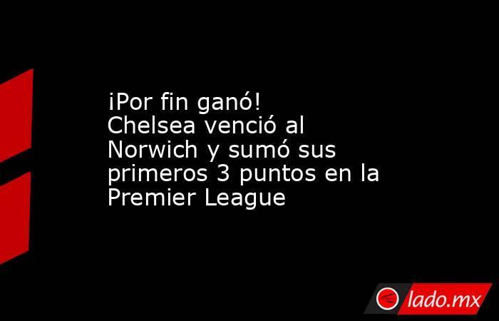 ¡Por fin ganó! Chelsea venció al Norwich y sumó sus primeros 3 puntos en la Premier League. Noticias en tiempo real