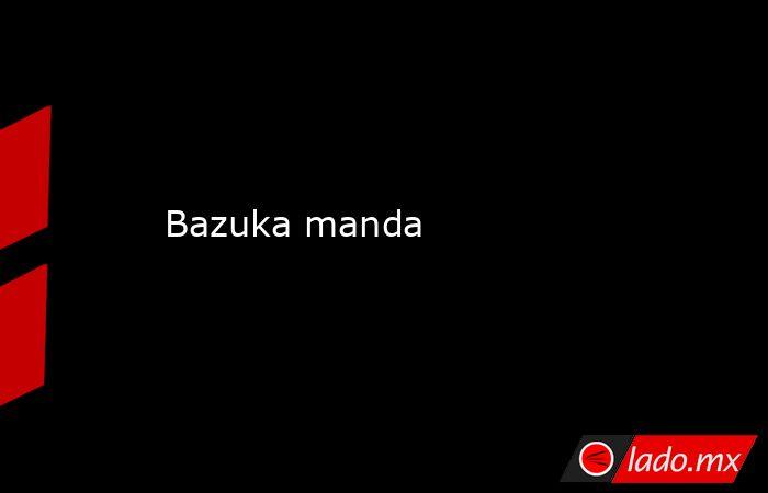 Bazuka manda. Noticias en tiempo real