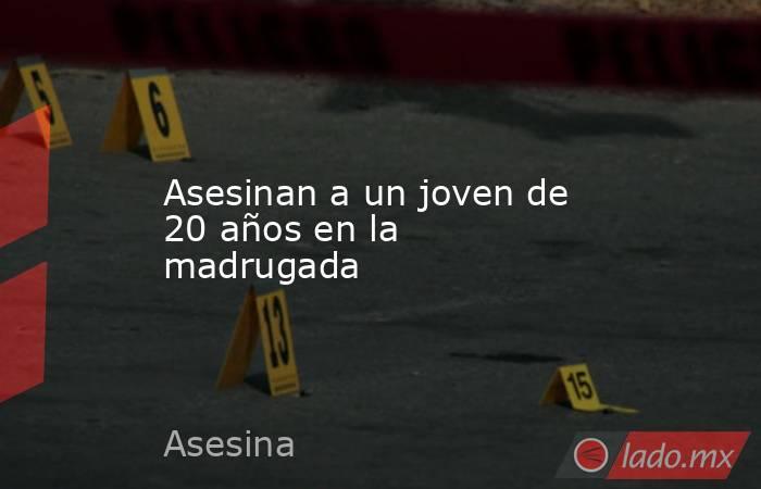 Asesinan a un joven de 20 años en la madrugada . Noticias en tiempo real
