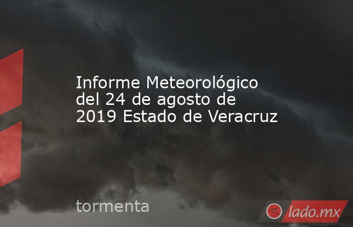 Informe Meteorológico del 24 de agosto de 2019 Estado de Veracruz. Noticias en tiempo real