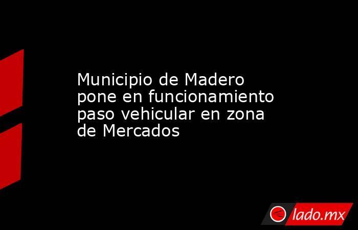 Municipio de Madero pone en funcionamiento paso vehicular en zona de Mercados. Noticias en tiempo real