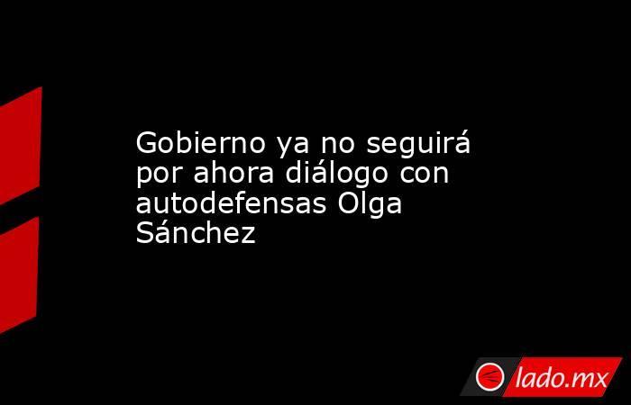 Gobierno ya no seguirá por ahora diálogo con autodefensas Olga Sánchez. Noticias en tiempo real