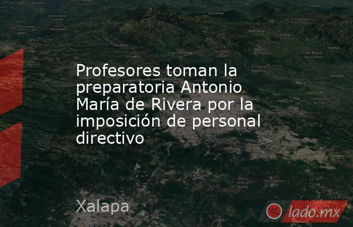 Profesores toman la preparatoria Antonio María de Rivera por la imposición de personal directivo. Noticias en tiempo real