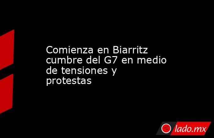 Comienza en Biarritz cumbre del G7 en medio de tensiones y protestas. Noticias en tiempo real