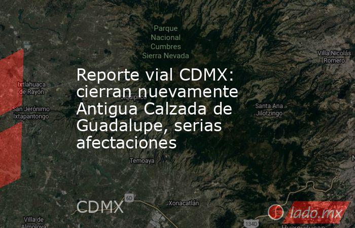 Reporte vial CDMX: cierran nuevamente Antigua Calzada de Guadalupe, serias afectaciones. Noticias en tiempo real