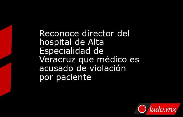 Reconoce director del hospital de Alta Especialidad de Veracruz que médico es acusado de violación por paciente. Noticias en tiempo real