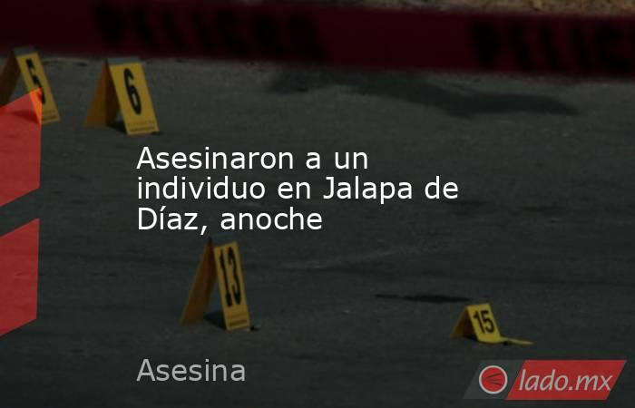 Asesinaron a un individuo en Jalapa de Díaz, anoche. Noticias en tiempo real