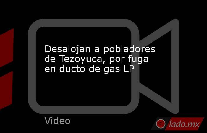 Desalojan a pobladores de Tezoyuca, por fuga en ducto de gas LP. Noticias en tiempo real