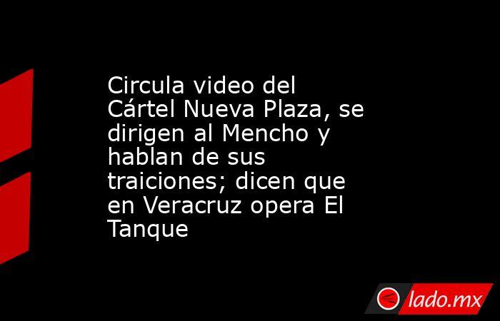 Circula video del Cártel Nueva Plaza, se dirigen al Mencho y