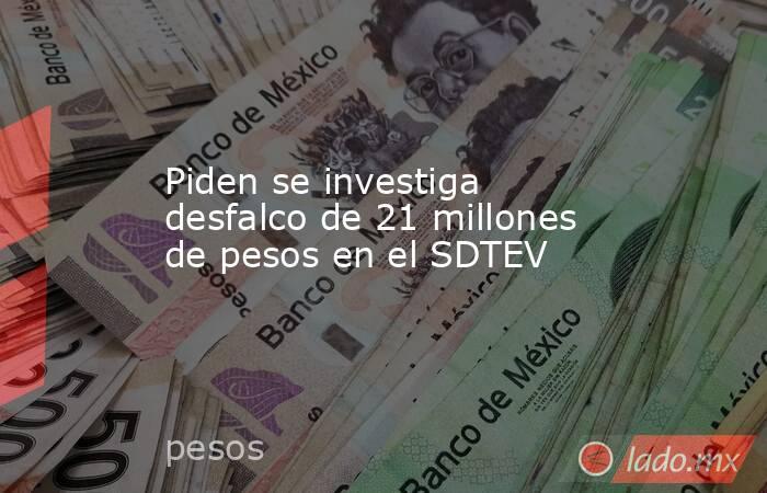 Piden se investiga desfalco de 21 millones de pesos en el SDTEV. Noticias en tiempo real