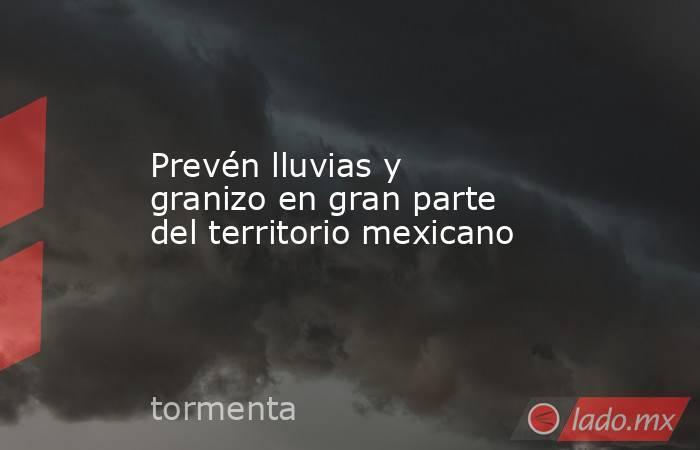 Prevén lluvias y granizo en gran parte del territorio mexicano. Noticias en tiempo real