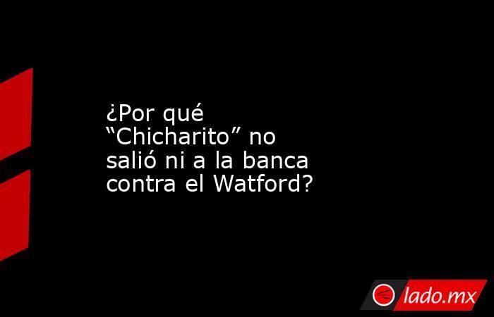 """¿Por qué """"Chicharito"""" no salió ni a la banca contra el Watford?. Noticias en tiempo real"""