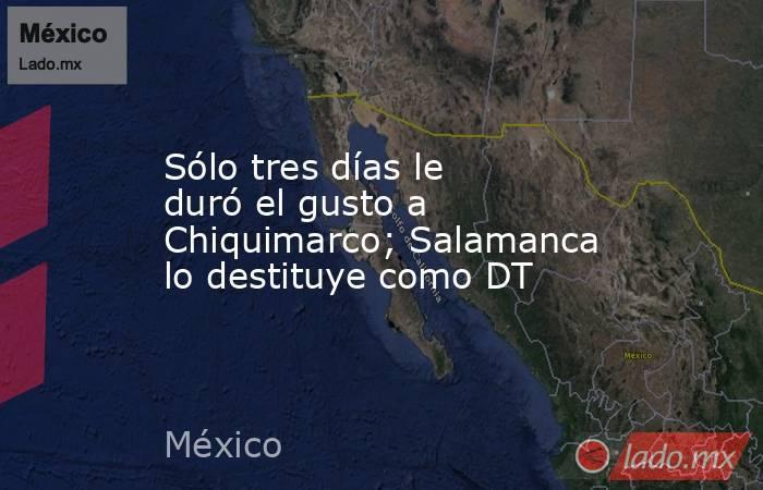 Sólo tres días le duró el gusto a Chiquimarco; Salamanca lo destituye como DT. Noticias en tiempo real