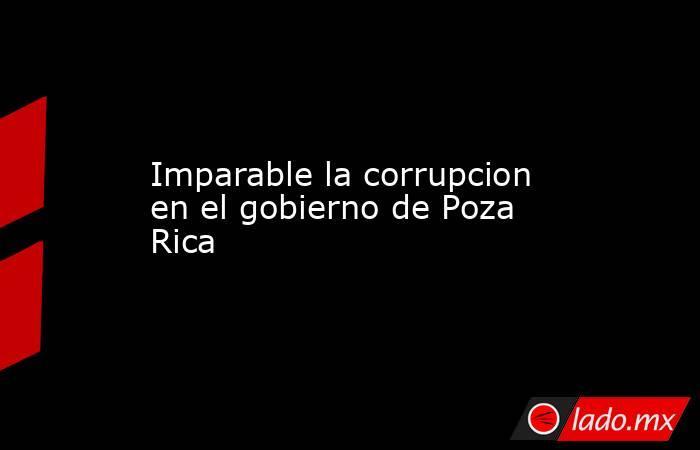Imparable la corrupcion en el gobierno de Poza Rica. Noticias en tiempo real