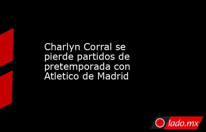 Charlyn Corral se pierde partidos de pretemporada con Atletico de Madrid. Noticias en tiempo real