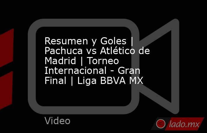 Resumen y Goles | Pachuca vs Atlético de Madrid | Torneo Internacional - Gran Final | Liga BBVA MX. Noticias en tiempo real
