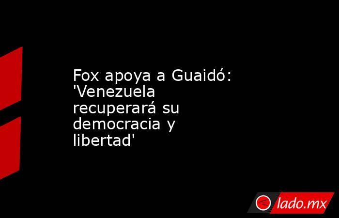 Fox apoya a Guaidó: 'Venezuela recuperará su democracia y libertad'. Noticias en tiempo real