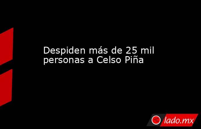 Despiden más de 25 mil personas a Celso Piña  . Noticias en tiempo real