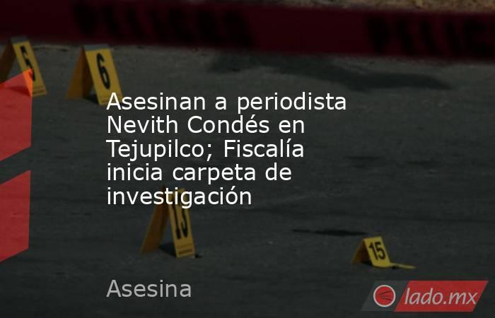 Asesinan a periodista Nevith Condés en Tejupilco; Fiscalía inicia carpeta de investigación. Noticias en tiempo real