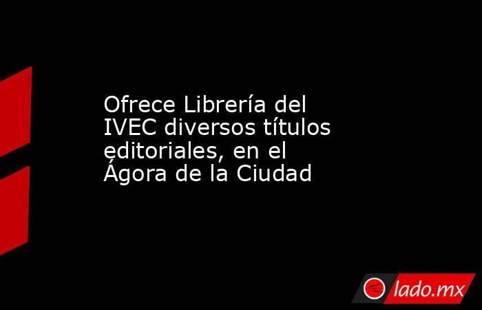 Ofrece Librería del IVEC diversos títulos editoriales, en el Ágora de la Ciudad. Noticias en tiempo real