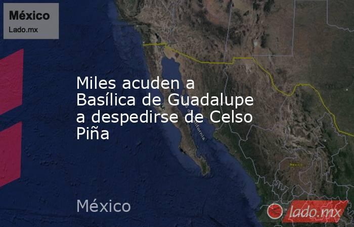 Miles acuden a Basílica de Guadalupe a despedirse de Celso Piña. Noticias en tiempo real