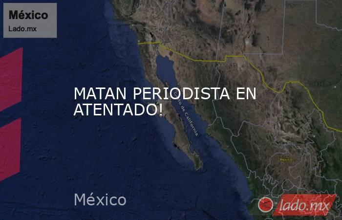 MATAN PERIODISTA EN ATENTADO!. Noticias en tiempo real