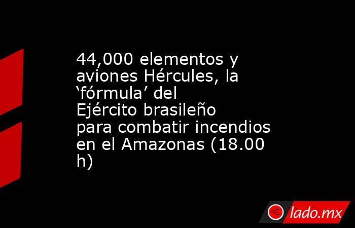 44,000 elementos y aviones Hércules, la 'fórmula' del Ejército brasileño para combatir incendios en el Amazonas (18.00 h). Noticias en tiempo real