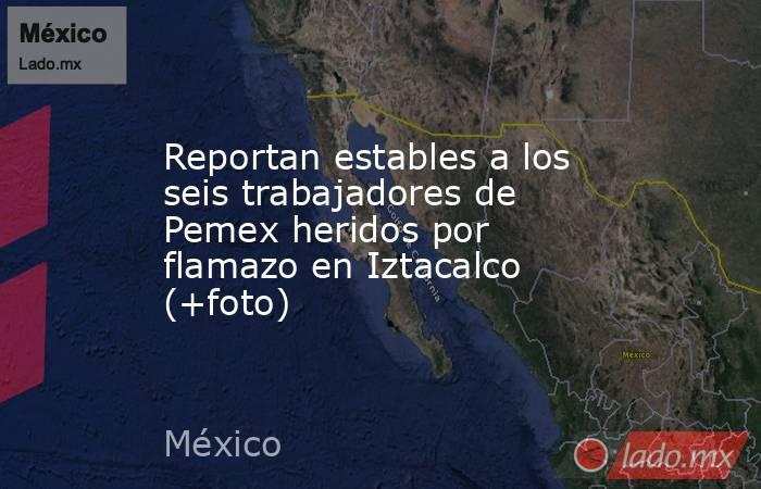 Reportan estables a los seis trabajadores de Pemex heridos por flamazo en Iztacalco (+foto). Noticias en tiempo real