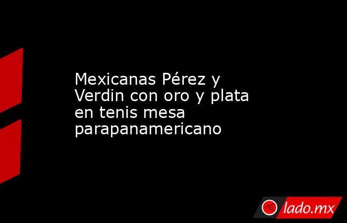 Mexicanas Pérez y Verdin con oro y plata en tenis mesa parapanamericano. Noticias en tiempo real