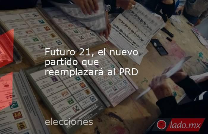 Futuro 21, el nuevo partido que reemplazará al PRD. Noticias en tiempo real