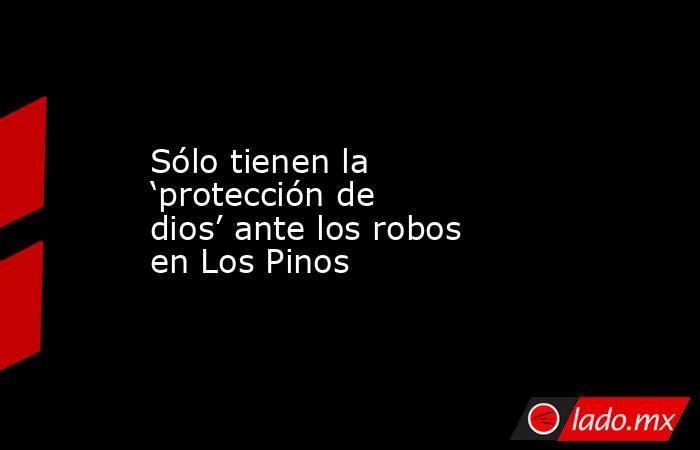 Sólo tienen la 'protección de dios' ante los robos en Los Pinos. Noticias en tiempo real