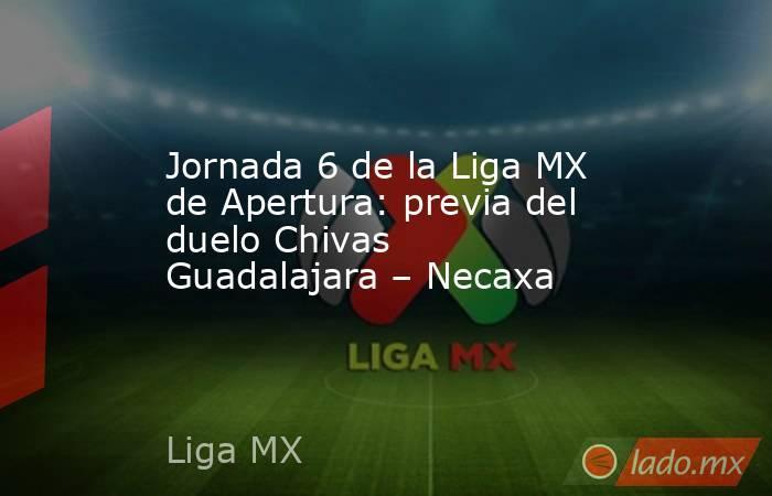 Jornada 6 de la Liga MX de Apertura: previa del duelo Chivas Guadalajara – Necaxa. Noticias en tiempo real