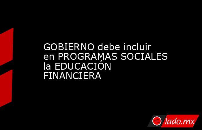 GOBIERNO debe incluir en PROGRAMAS SOCIALES la EDUCACIÓN FINANCIERA. Noticias en tiempo real