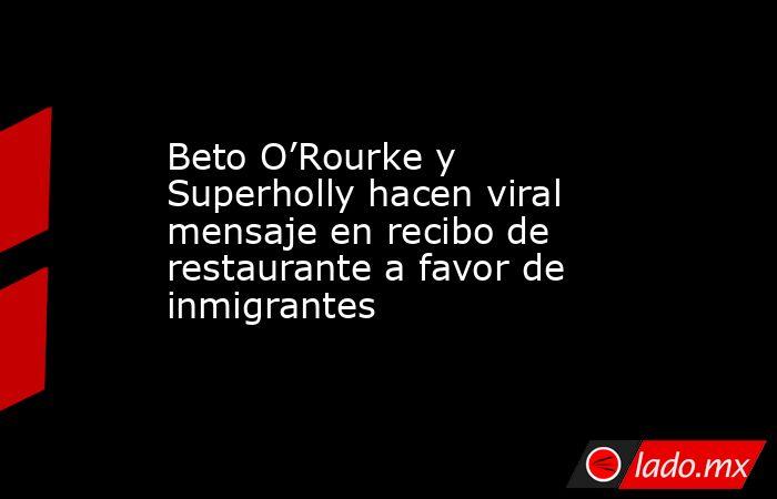 Beto O'Rourke y Superholly hacen viral mensaje en recibo de restaurante a favor de inmigrantes. Noticias en tiempo real