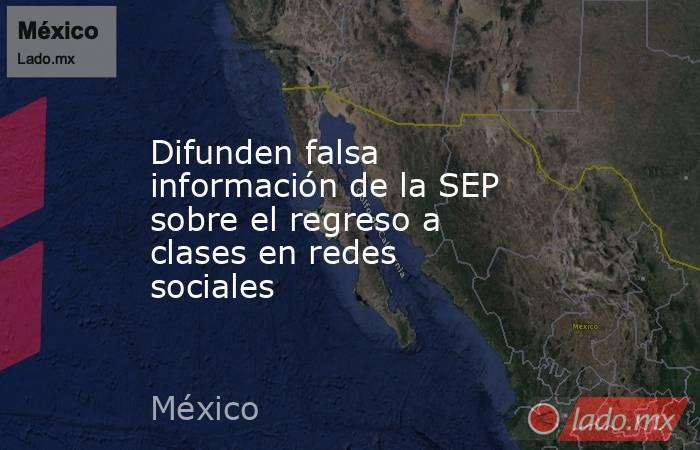 Difunden falsa información de la SEP sobre el regreso a clases en redes sociales. Noticias en tiempo real