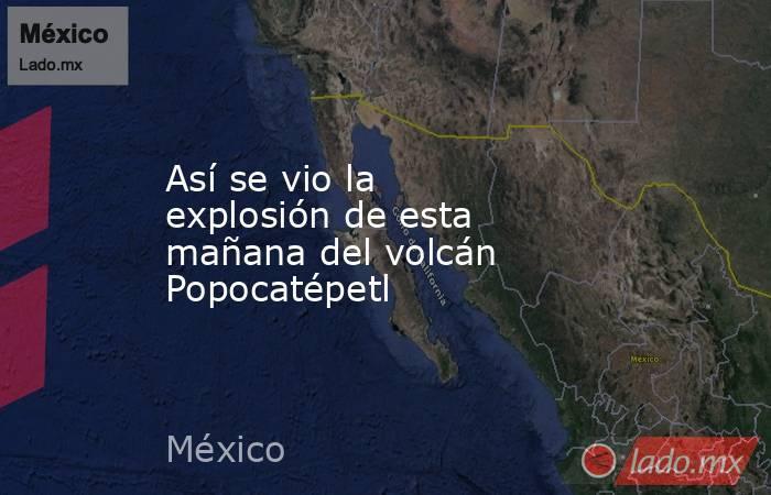 Así se vio la explosión de esta mañana del volcán Popocatépetl. Noticias en tiempo real